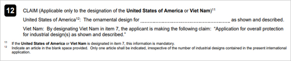 12. CLAIM (Applcable to the designation of the United States of America or Viet Nam)11     United States of America 12 : the ornamental design for ...... as shown and described.          Viet Nam : By designating Viet Nam in item 7, the applicant is making the following claim:     Application for overall protection for industrial design(s) as shown and described.          11 If the United States of America or Viet Nam is designated in item 7, this information is mandatory.          12 Indicate an article in the blank space provided.      Only one article shall be indicated, irrespective of the number of industrial of designs contained in the present intemational application.