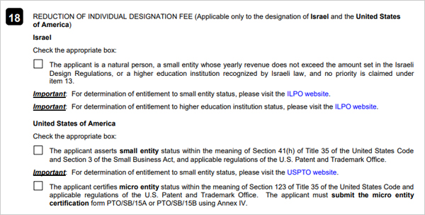 18. REDUCTION OF UNITED STATES OF AMERICA INDIVIDUAL DESIGNATIONFEE(Applicable to the   designation of Israel and the United States of America) Israel Check the appropriate box: The applicant is a natural person, a small entity whose yearly revenue does not exceed the amount set in the Israeli Design Regulations, or a higher education institution recognized by Israeli law, and no priority is claimed under item 13.  Important : For determination of entitlement to small entity status, please visit the ILPO website. Important : For determination of dntitlement to higher education institution status, please visit the ILPO website.  United States of America Check the appropriate box: The applicant asserts small entity status within the meaning of Section 41(h) of Title 35 of the United States Code and Section 3 of the Small Business Act, and applicable regulations of the U.S.Patent and Trademark Office.  Important: For determination of entitlement to small entity status, please visit the USPTO website.  The applicant certifies micro entity status within the meaning of Section 123 of Rirle 35 of the United States Code and applicable regulations of the U.S.Patent and Trademark Office. The applicant must submit the micro entity certification from PTO/SB/15A or PTO/SB/15B using Annex IV.