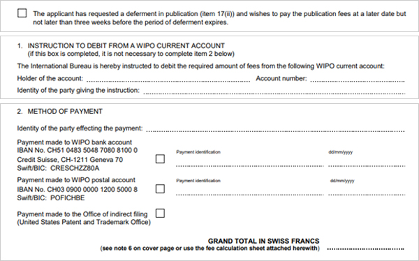 The applicant has requested a deferment in publication(item 17(ii)) and wishes to pay the   pubilication fees at a later than three weeks before the period of deferment expires. 1.INSTRUCTION TO DEBIT FROM A WIPO  CURRENT ACCOUNT (if this box is completed, it is not   necessary to complete item 2 below) The International Bureau is hereby instructed to debit the required amount of fees from the   following WIPO current account: Holder of the account:, Account number:, Identity of the party giving the instruction: 2.METHOD OF PAYMENT Identity of the party effecting the payment: Payment made to WIPO bank account IBAN No. CH51 0483 5048 7080 8100 0  Credit Suisse, CH-1211 Geneva 70 Swift/BIC:creschzz80a Payment made to WIPO postal account IBAN No. CH03 0900 0000 1200 5000 8 Swift/BIC:POFCHBE Payment made to the Office of indirect filing(United States Patent and Trademark Office)